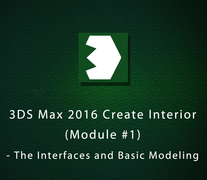 3DS Max 2016 Create Interior - Module 1 - The Interfaces and Basic Modeling - All Levels - 3 Sessions