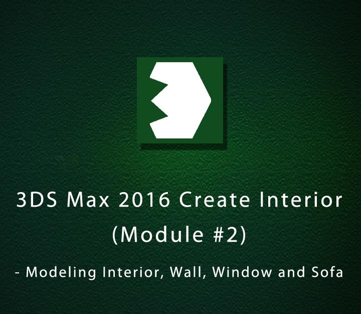 3DS Max 2016 Create Interior - Module 2 - Modeling Interior, Wall, Window and Sofa - Intermediate -3 Sessions