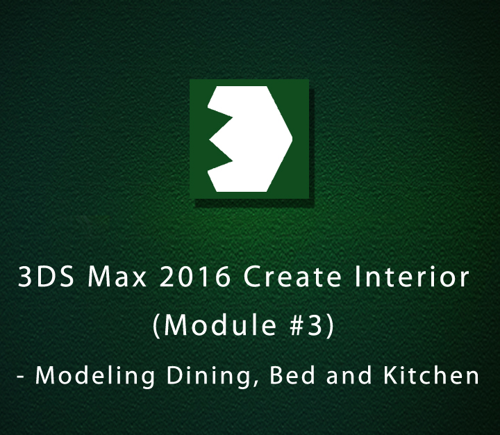 3DS Max 2016 Create Interior - Module 3 - Modeling Dining, Bed and Kitchen - Intermediate - 4 Sessions