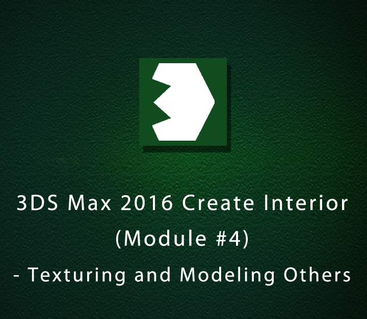 3DS Max 2016 Create Interior - Module 4 - Texturing and Modeling Others - Intermediate - 5 Sessions