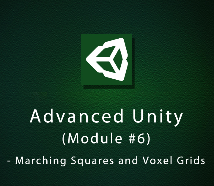 Advanced Unity - Module 6 - Marching Squares and Voxel Grids - Intermediate - 8 Sessions