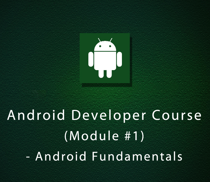 Android Developer Course - Module 1 - Android Fundamentals - Beginner - 7 Sessions