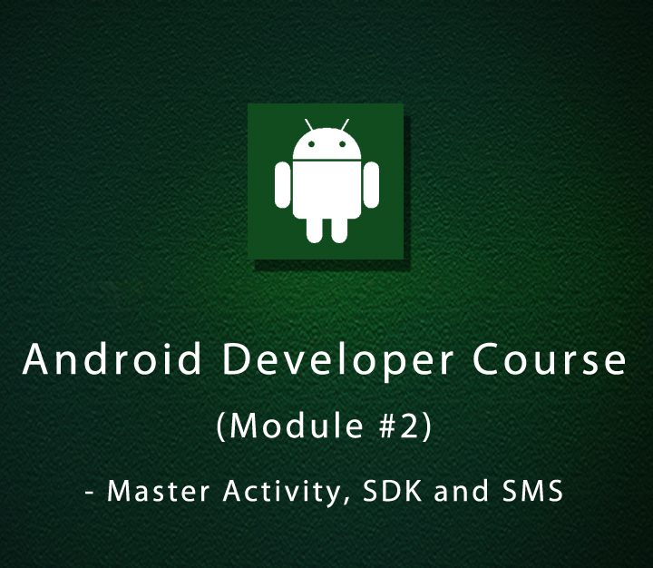 Android Developer Course - Module 2 - Master Activity, SDK and SMS - Beginner - 6 Sessions