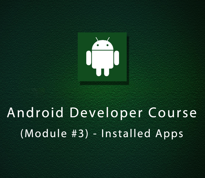 Android Developer Course - Module 3 - Installed Apps - Beginner - 2 Sessions