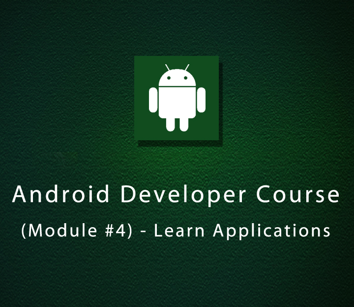 Android Developer Course - Module 4 - Learn Applications - Beginner - 8 Sessions