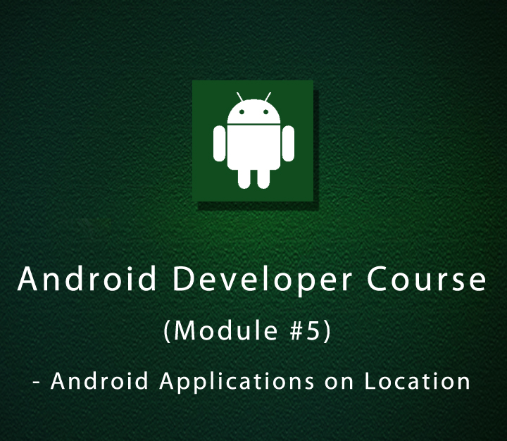 Android Developer Course - Module 5 - Android Applications on Location - Beginner - 4 Sessions