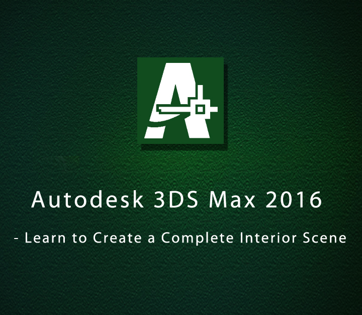 Autodesk 3DS Max 2016 - Learn to Create a Complete Interior Scene - All Levels - 16 Sessions