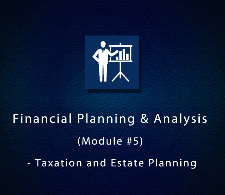 Financial Planning & Analysis (Module 5) - Taxation and Estate Planning - All Levels - 15 Sessions