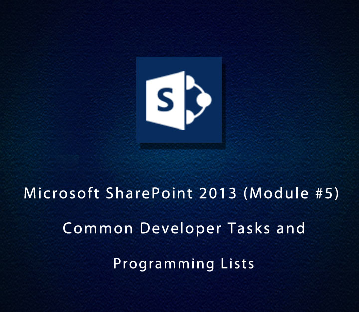 Microsoft SharePoint 2013 (Module 5) - Common Developer Tasks and Programming Lists - Intermediate - 4 Sessions