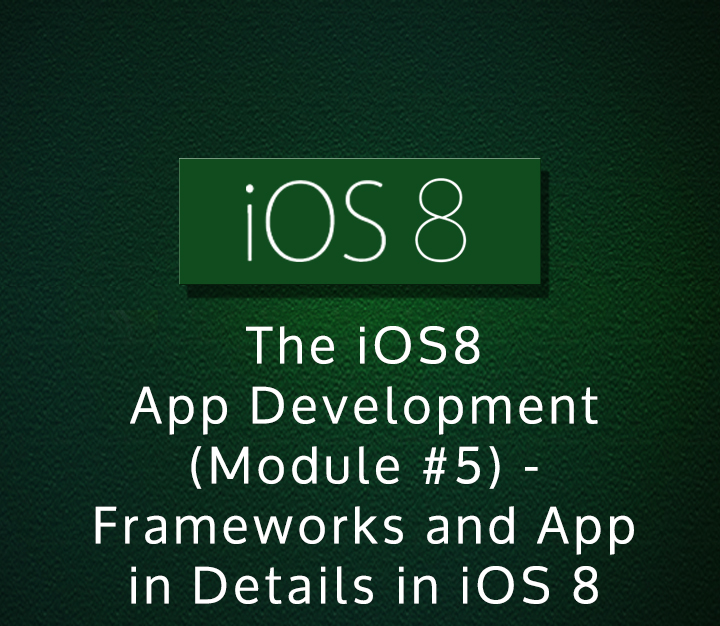 The iOS8 App Development (Module-5) - Frameworks and App in Details in iOS 8 | Intermediate | 6 Sessions