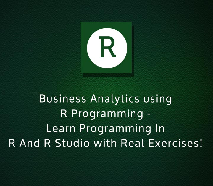 Business Analytics using R Programming - Learn Programming In R And R Studio with Real Exercises!- Intermediate - 21 Session